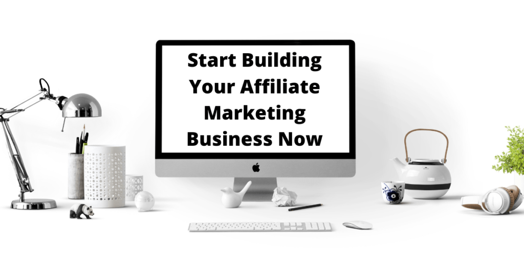 Start Building Your Affiliate Marketing Business Now